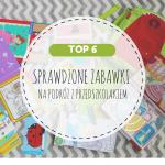 Sprawdzone zabawki na podróż z przedszkolakiem - TOP 6!