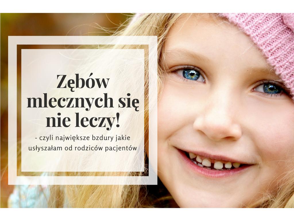"""""""Zębów mlecznych się nie leczy"""" - czyli największe bzdury jakie usłyszałam od rodziców pacjentów"""