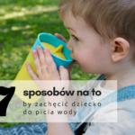 7 sposobów na to by zachęcić dziecko do picia wody