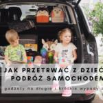 Jak przetrwać z dziećmi podróż samochodem? - gadżety na długie i krótkie wypady autem