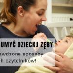 Jak umyć dziecku zęby - sprawdzone sposoby moich czytelników!