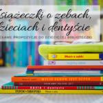 Książeczki o zębach, dzieciach i dentyście - ciekawe propozycje do dziecięcej biblioteczki
