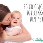 Po co ciągniesz dzieciaka do dentysty?