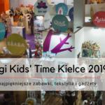 Targi Kids Time' Kielce 2019 - najpiękniejsze zabawki, tekstylia i gadżety.