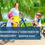Wycieczka rowerowa z dzieckiem w okolicach Warszawy - gotowe trasy