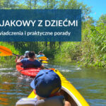 Spływ kajakowy z dziećmi - nasze trasy, doświadczenia i praktyczne porady.